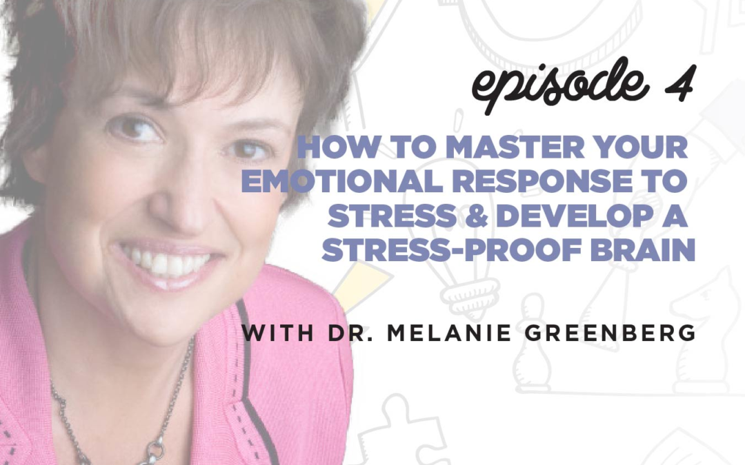 Ep. 4: How to Master Your Emotional Response to Stress & Develop a Stress-Proof Brain | with Melanie Greenberg