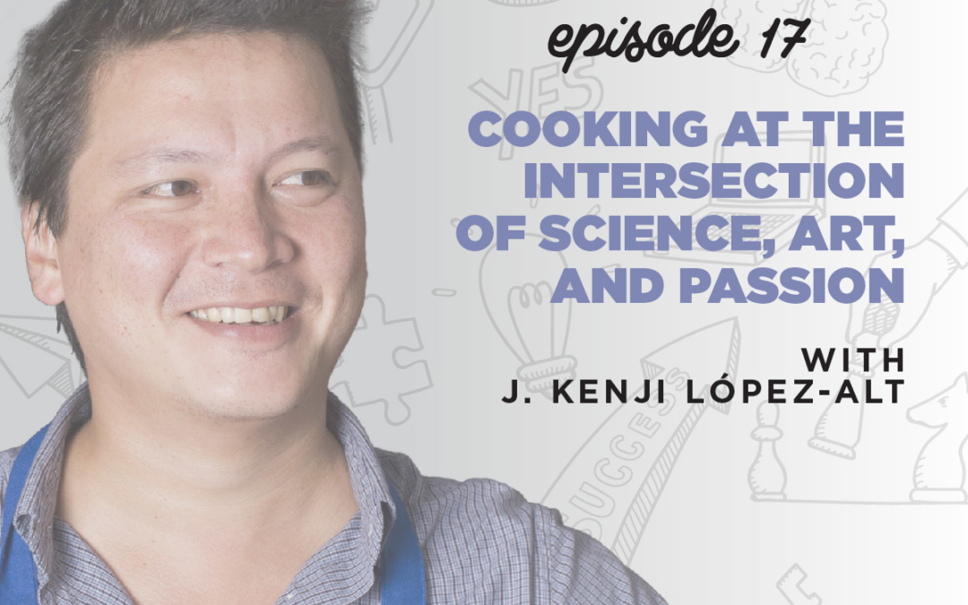 Ep. 17: Cooking at the Intersection of Science, Art, & Passion   with J. Kenji López-Alt