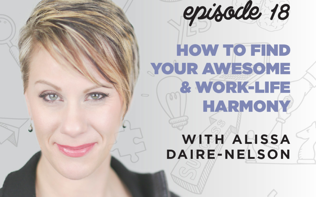 Ep. 18: How to Find Your Awesome & Work-Life Harmony | with Alissa Daire-Nelson