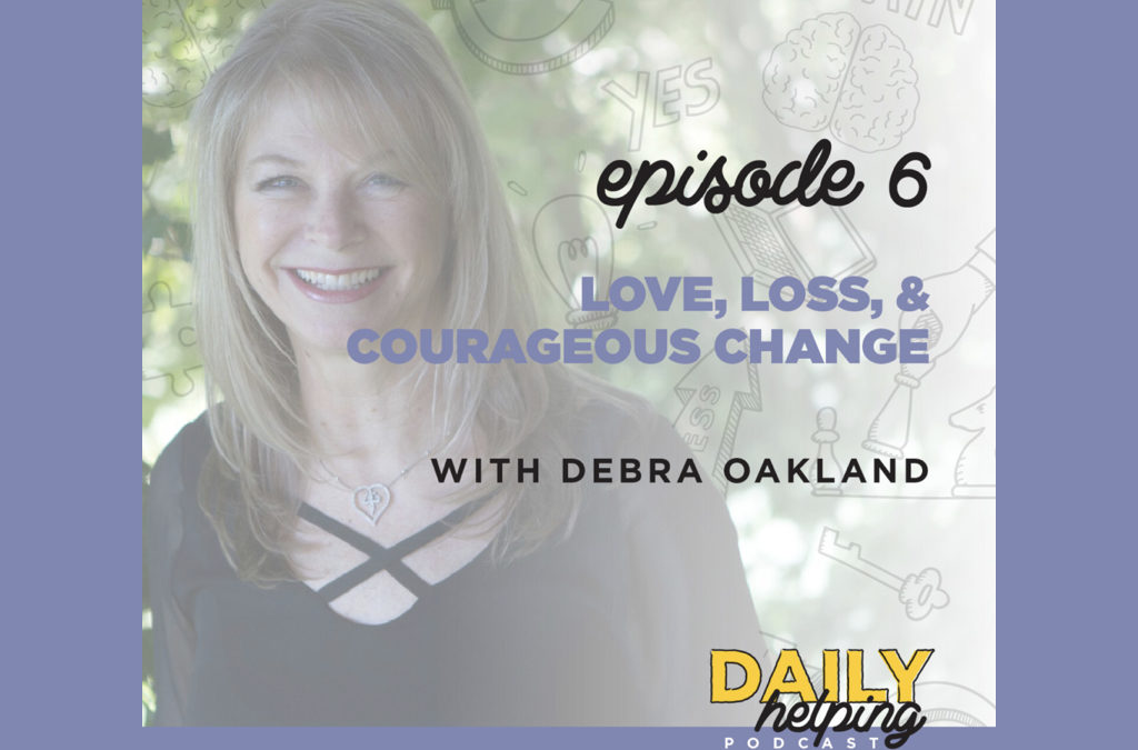 Ep. 06: Loss, Love, & Courageous Change | with Debra Oakland
