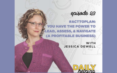 Ep. 23: #ActToPLAN: You have the Power to Lead, Assess, & Navigate (a Profitable Business)  | with Jessica Dewell