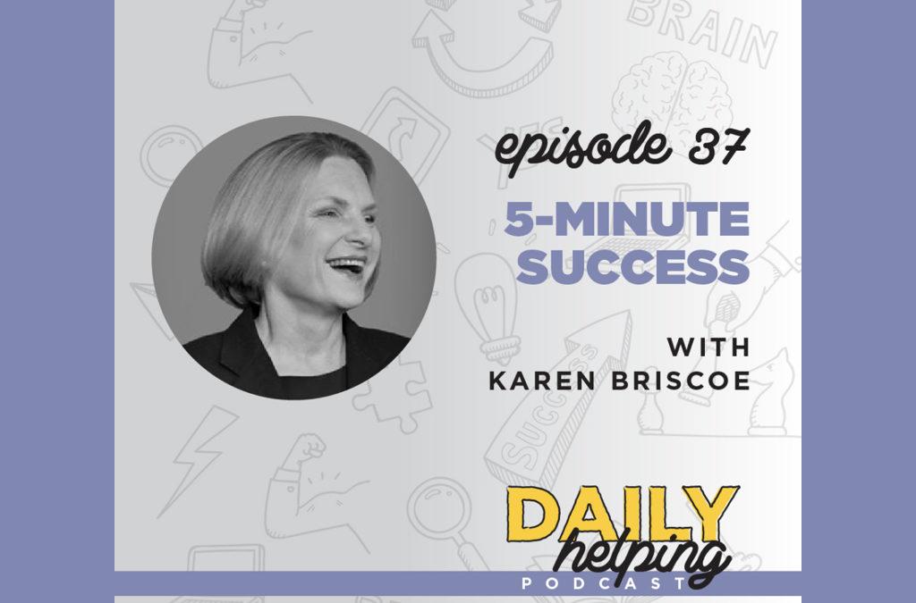 Ep. 37: 5 Minute Success | with Karen Briscoe