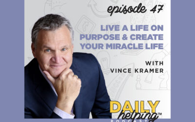 Ep. 47: Live a Life On Purpose & Create Your Miracle Life | with Vince Kramer