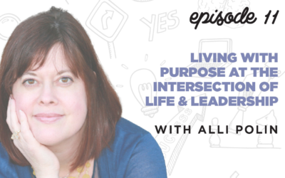 Ep. 11: Living with Purpose at the Intersection of Life & Leadership   with Alli Polin