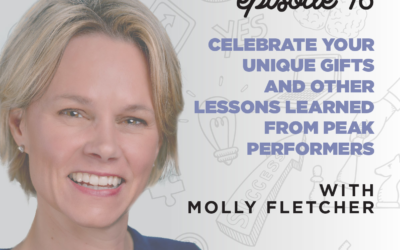 Ep. 16: Celebrate Your Unique Gifts & Other Lessons Learned from Peak Performers   with Molly Fletcher