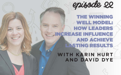 Ep. 22: The Winning Well Model: How Leaders Increase Influence & Achieve Lasting Results   with Karin Hurt and David Dye