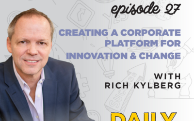 Ep. 27: Creating a Corporate Platform for Innovation & Change   with Rich Kylberg