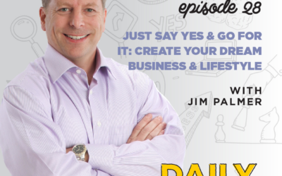 Ep. 28: Just Say Yes & Go For It: Create Your Dream Business & Lifestyle   with Jim Palmer