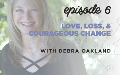 Ep. 6: Loss, Love, & Courageous Change   with Debra Oakland