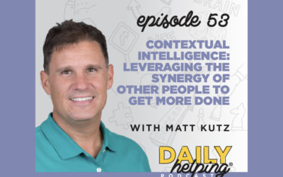 Ep. 53: Contextual Intelligence: Leveraging the Synergy of Other People to Get More Done | with Matt Kutz