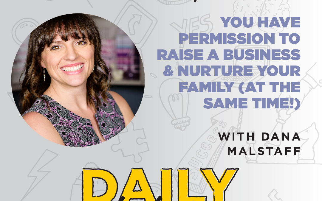 "Ep. 58 – You Have Permission to Raise a Business & Nurture Your Family (at the Same Time!) | with Dana ""Boss Mom"" Malstaff"