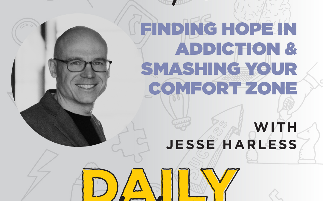 Ep. 57: Finding Hope in Addiction & Smashing Your Comfort Zone   with Jesse Harless