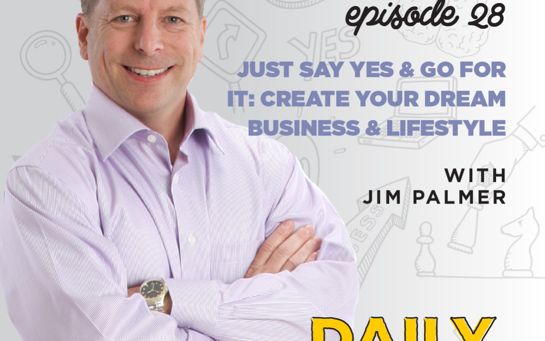 Ep. 28: Just Say Yes & Go For It: Create Your Dream Business & Lifestyle | with Jim Palmer