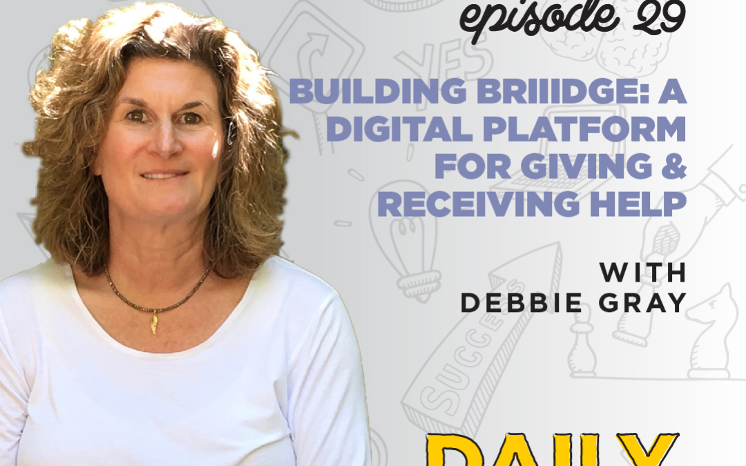 Ep. 29: Building Briiidge: A Digital Platform for Giving & Receiving Help | with Debbie Gray