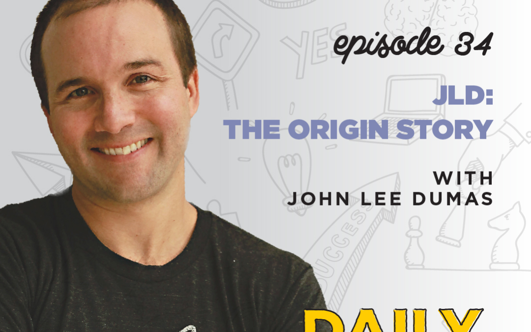 Ep. 34: JLD: The Origin Story | with John Lee Dumas