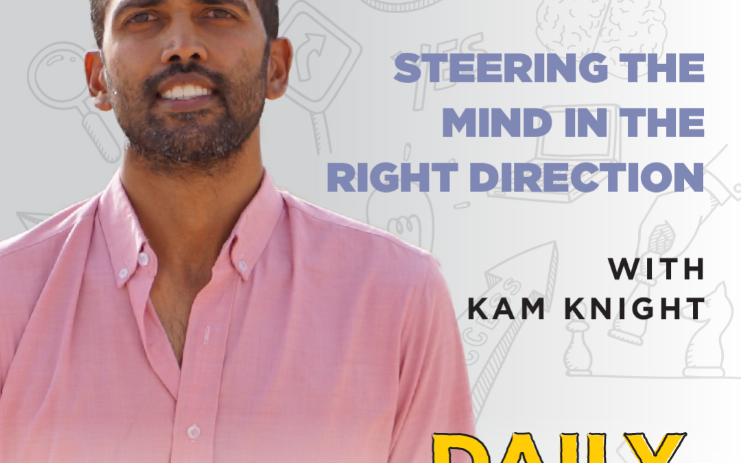Ep. 85: Steering The Mind In The Right Direction | with Kam Knight