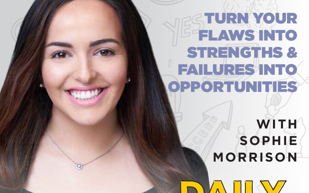 Ep. 112: Turn Your Flaws Into Strengths & Failures Into Opportunities | with Sophie Morrison