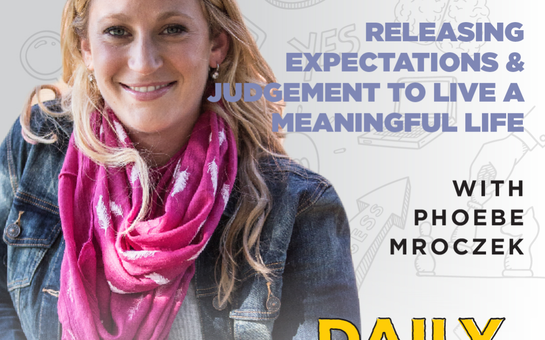 Ep. 113: Releasing Expectations & Judgement to Live a Meaningful Life | with Phoebe Mroczek