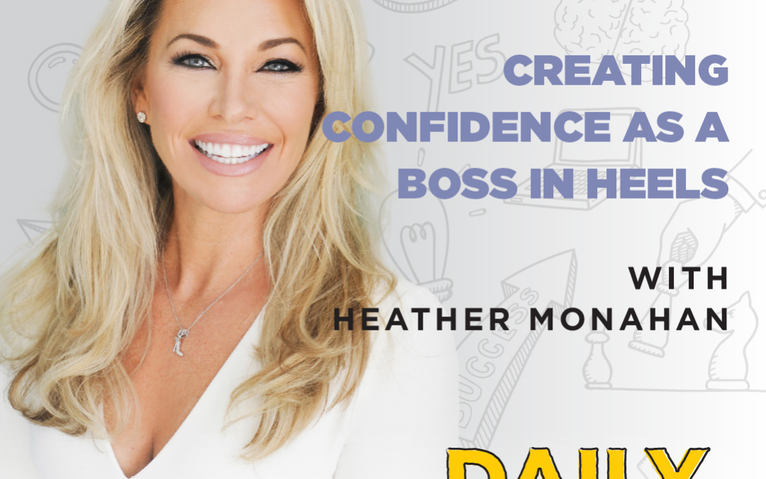 Ep. 084: Creating Confidence As A Boss In Heels | with Heather Monahan