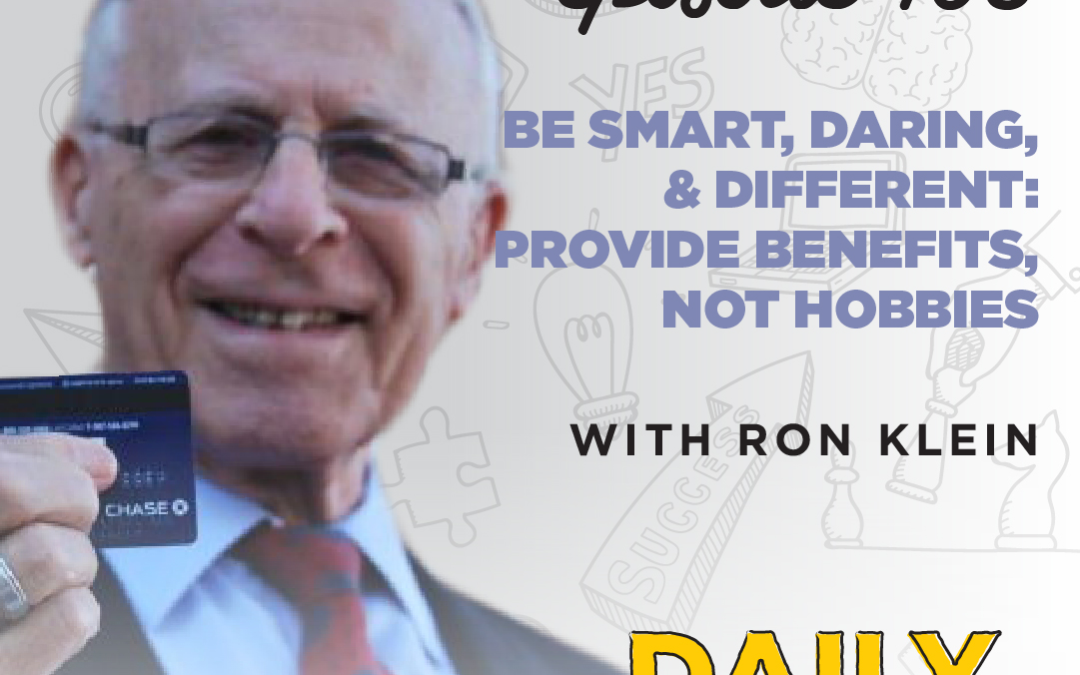 Ep. 105: Be Smart, Daring, & Different: Provide Benefits, Not Hobbies   with Ron Klein