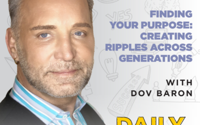 Ep. 117: Finding Your Purpose: Creating Ripples Across Generations | with Dov Baron