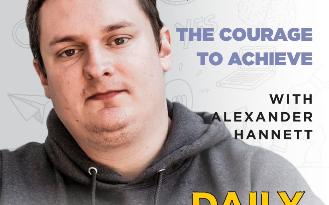 Ep. 67: The Courage To Achieve   with Alexander Hannett
