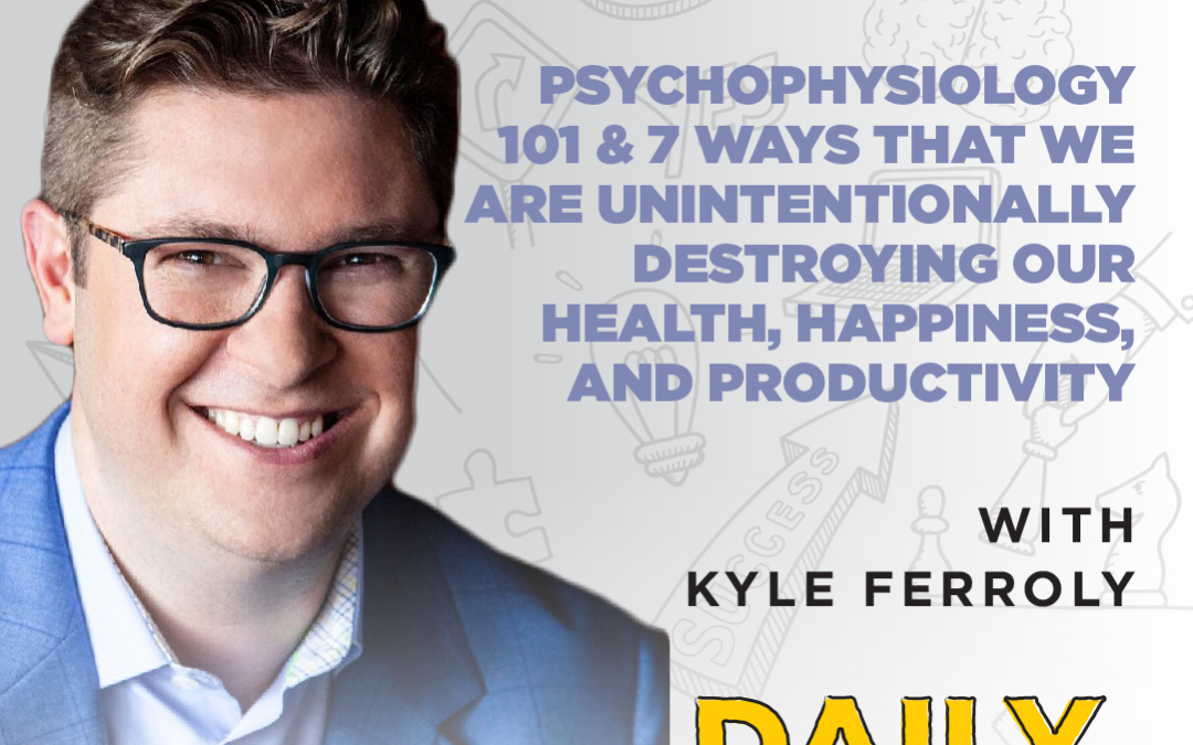 Ep. 97: Psychophysiology 101 & 7 Ways That We Are Unintentionally Destroying Our Health, Happiness, and Productivity | with Kyle Ferroly