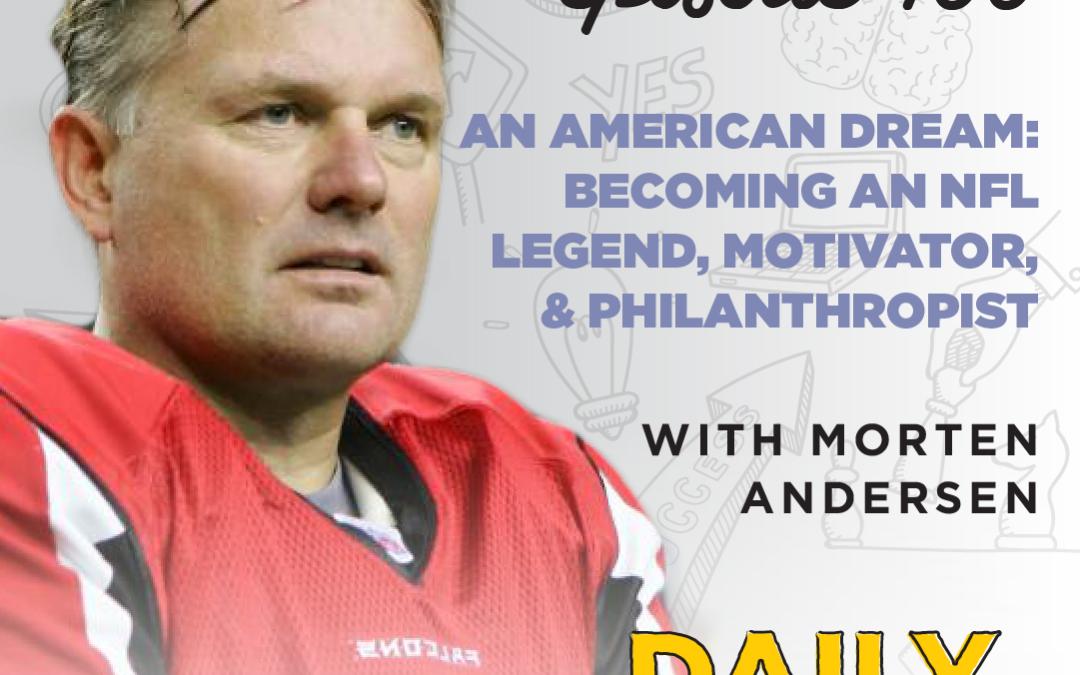 Ep. 100: An American Dream: Becoming an NFL Legend, Motivator, & Philanthropist   with Morten Andersen