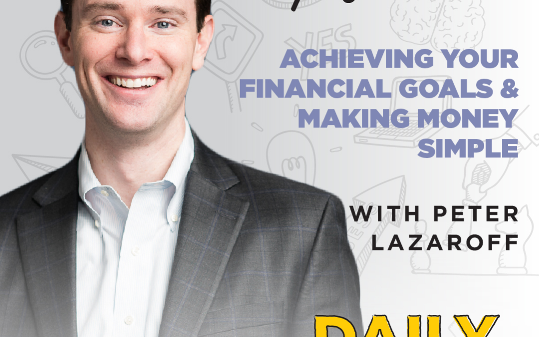 Ep. 107: Achieving Your Financial Goals & Making Money Simple | with Peter Lazaroff
