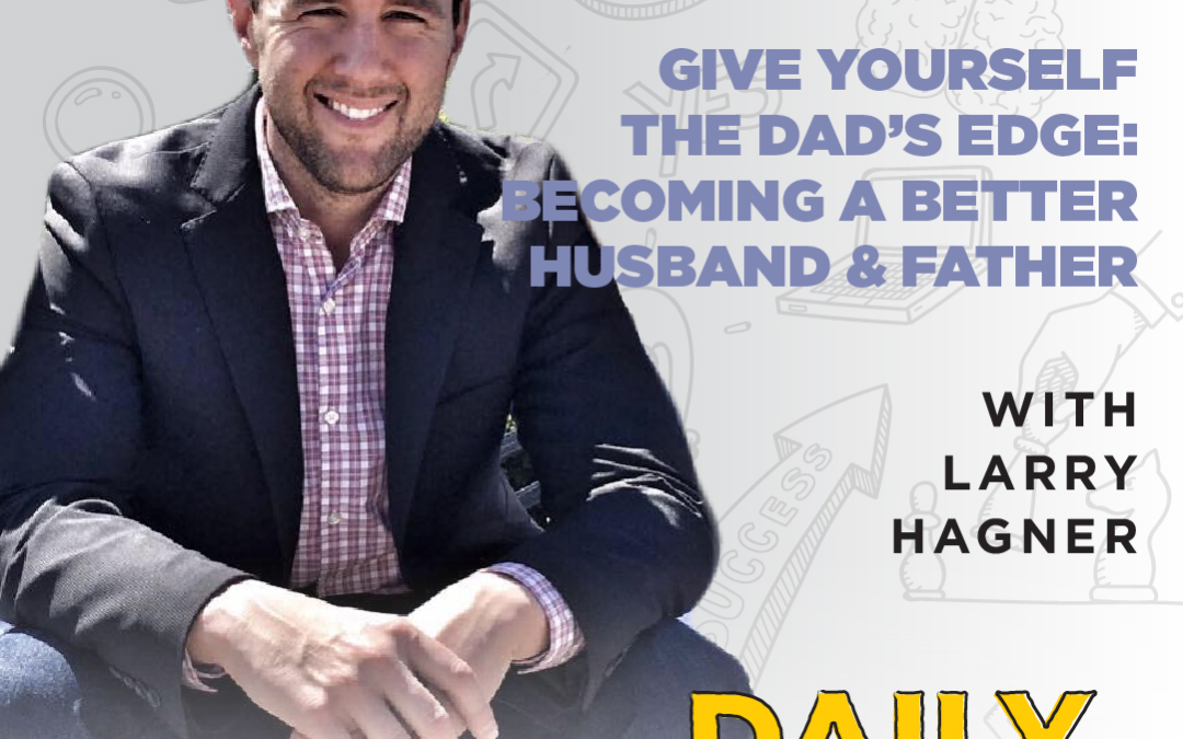 Ep. 114: Give Yourself the Dad's Edge: Becoming a Better Husband & Father | with Larry Hagner
