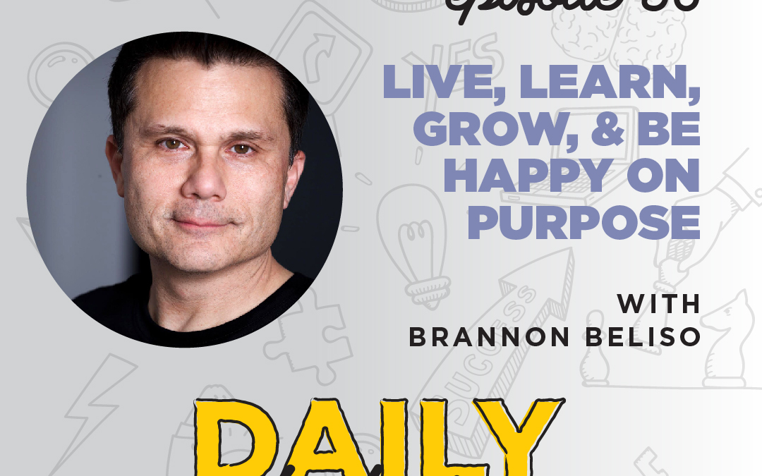 Ep. 56: Live, Learn, Grow, & Be Happy on Purpose | with Brannon Beliso
