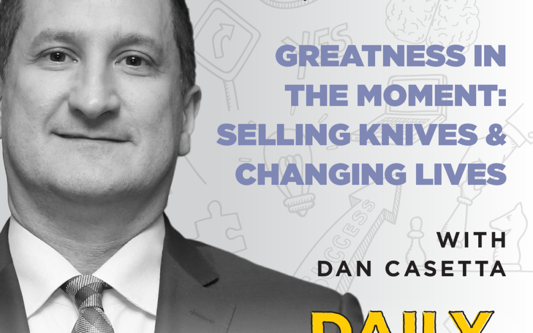 Ep. 62: Greatness in the Moment: Selling Knives & Changing Lives | with Dan Casetta