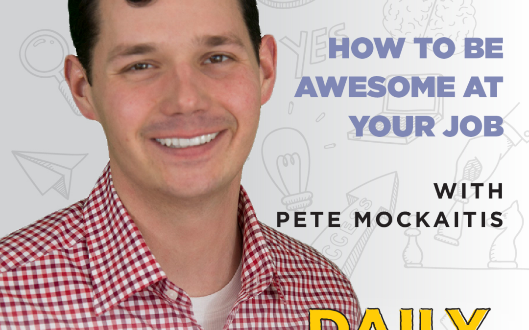 Ep. 71: How To Be Awesome At Your Job | with Pete Mockaitis