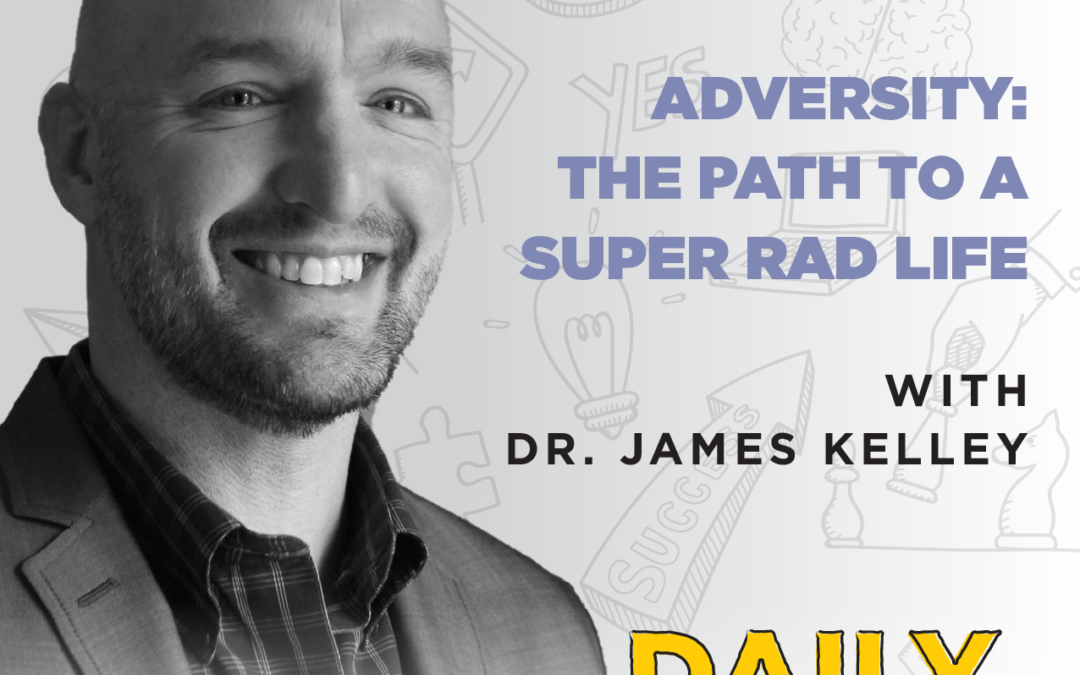 Ep. 79: Adversity: The Path To A Super Rad Life | with Dr. James Kelley