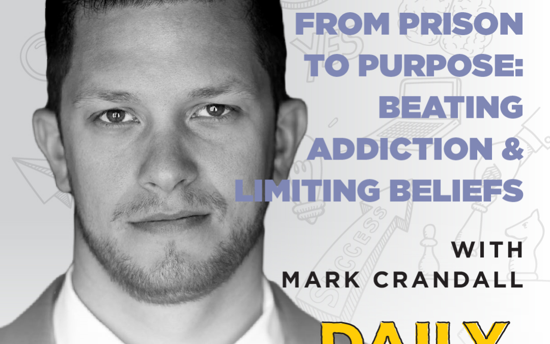 Ep. 94: From Prison to Purpose: Beating Addiction & Limiting Beliefs | with Mark Crandall