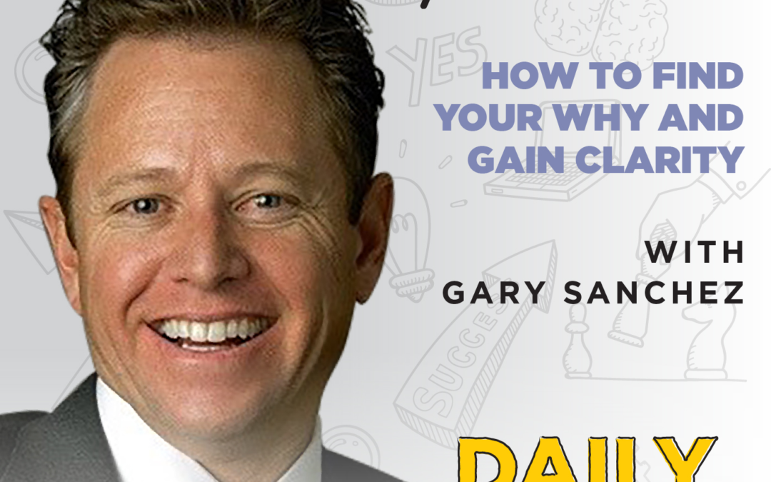 Ep. 135: How to Find Your Why and Gain Clarity | with Gary Sanchez
