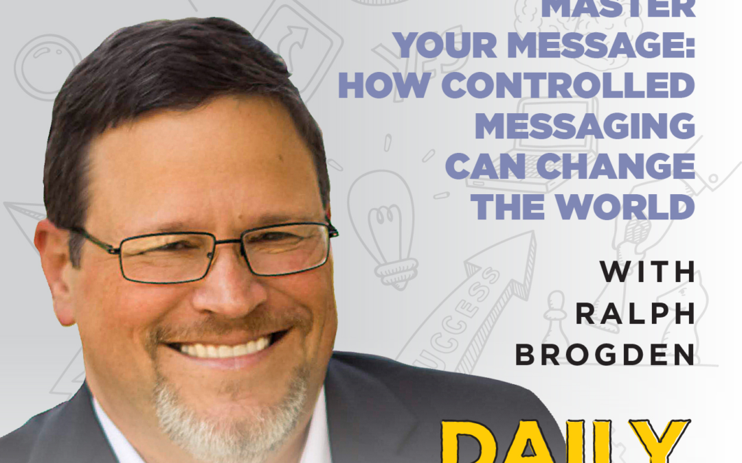 139. Master Your Message: How Controlled Messaging Can Change the World | with Ralph Brogden