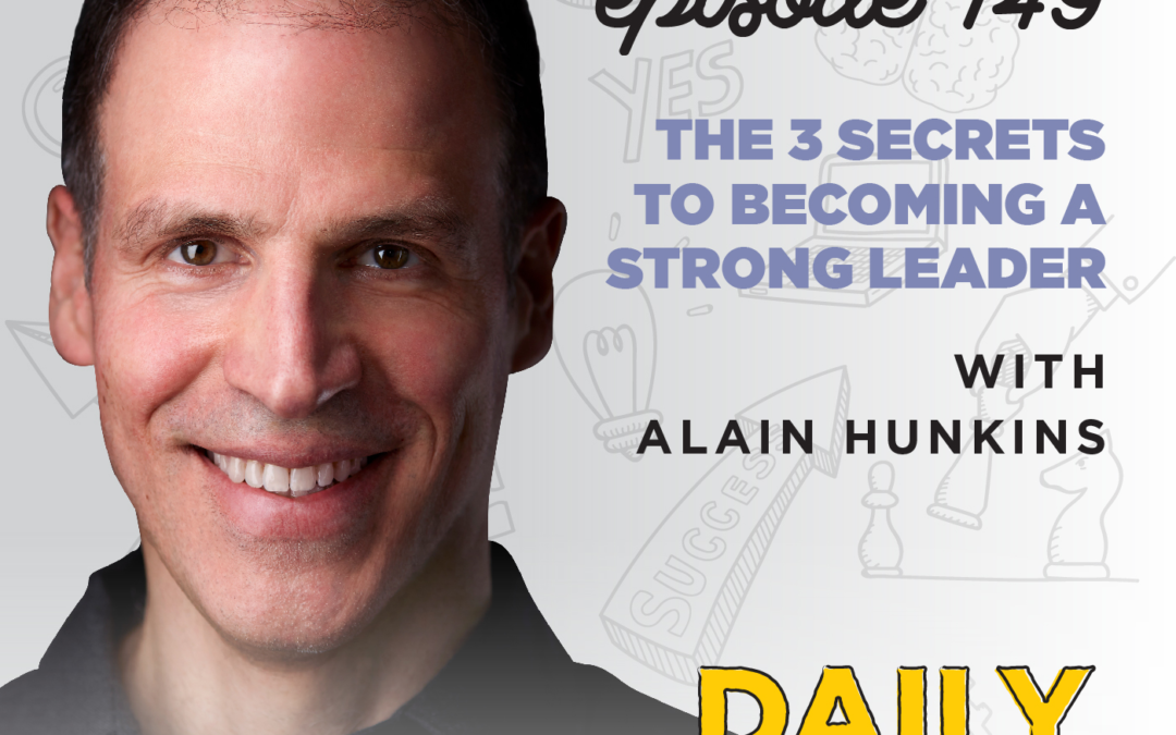 149. The 3 Secrets to Becoming a Strong Leader | with Alain Hunkins