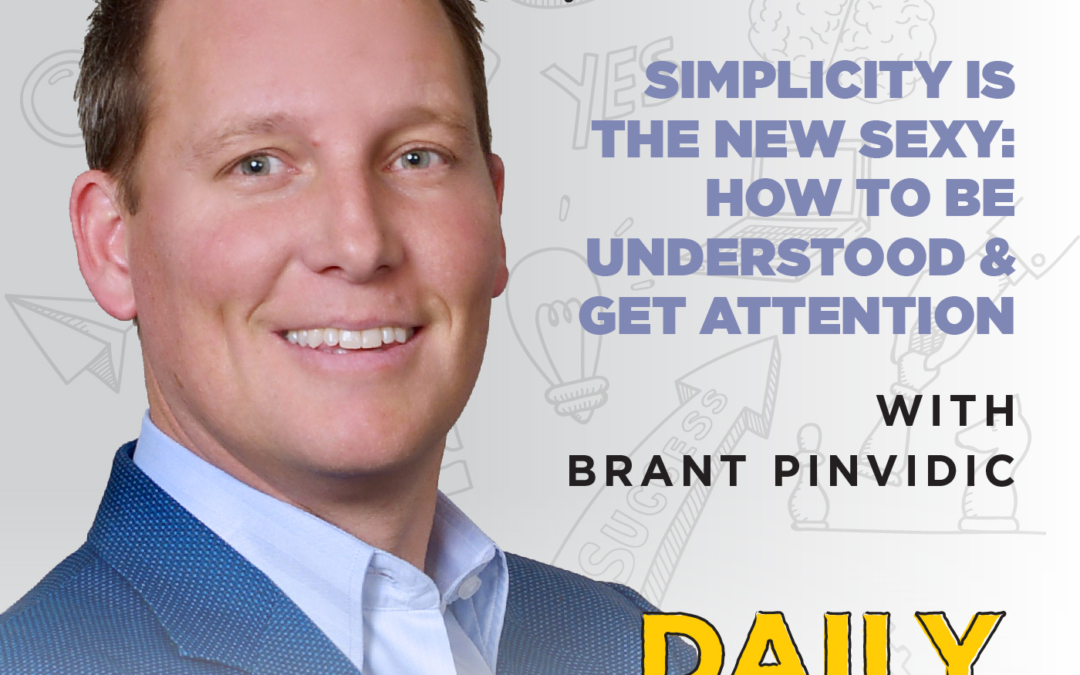150. Simplicity is the New Sexy: How to Be Understood & Get Attention | with Brant Pinvidic