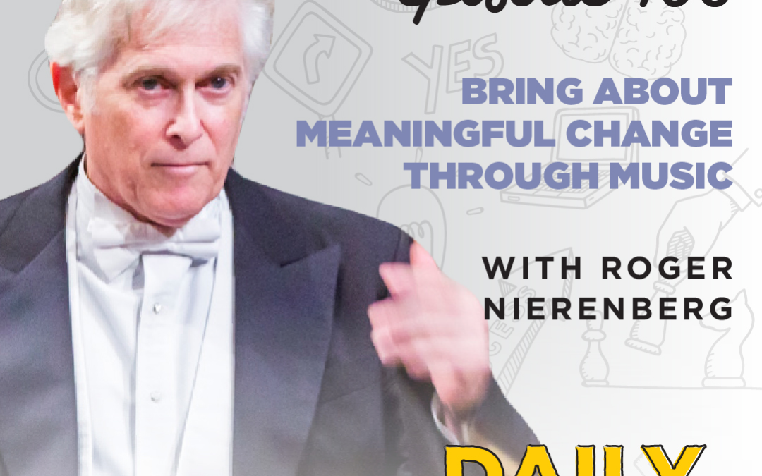 Ep. 106: Bring About Meaningful Change Through Music | with Roger Nierenberg