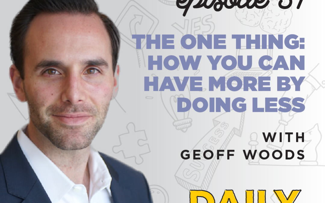 Ep. 51: The ONE Thing: How You Can Have More by Doing Less   with Geoff Woods