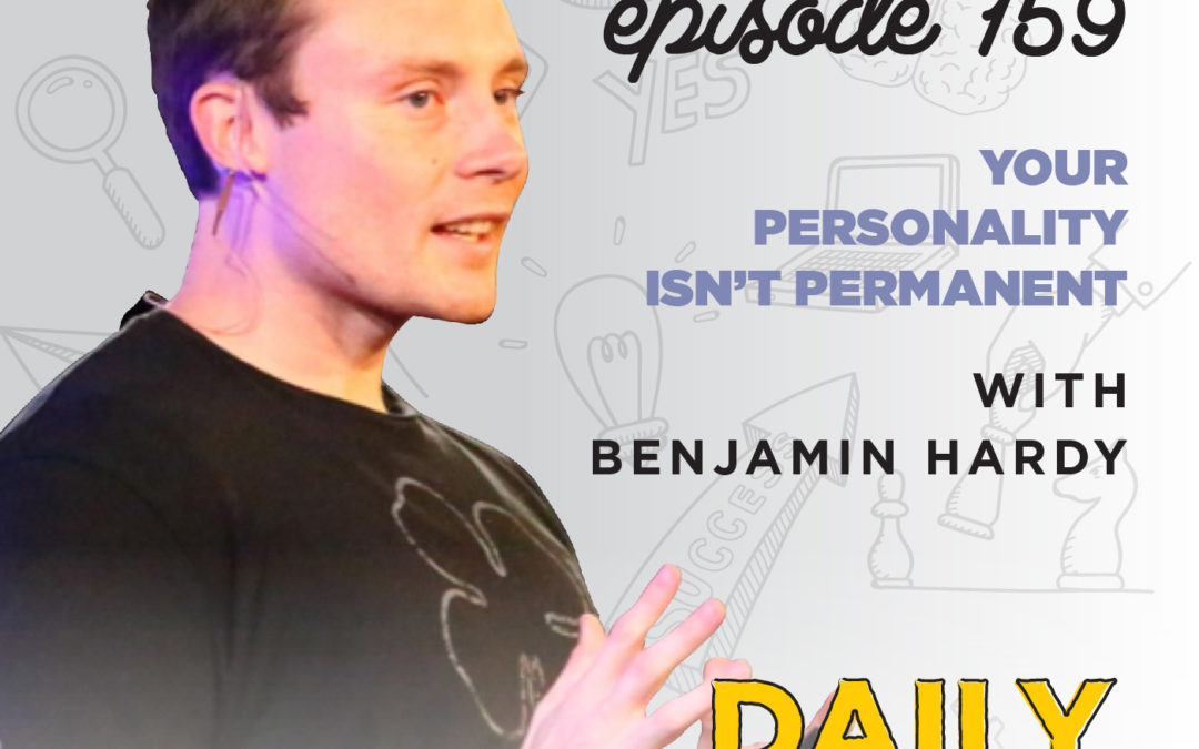 159. Your Personality isn't Permanent | with Benjamin Hardy