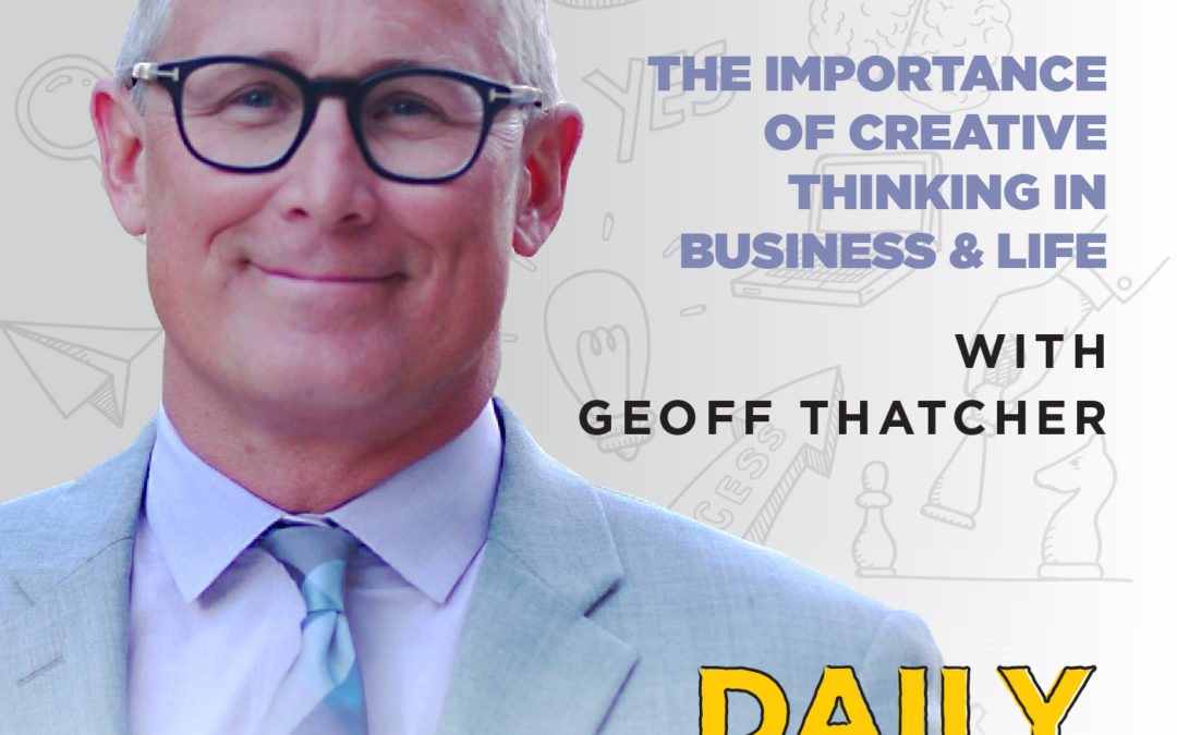 162. The Importance of Creative Thinking in Business & Life | with Geoff Thatcher