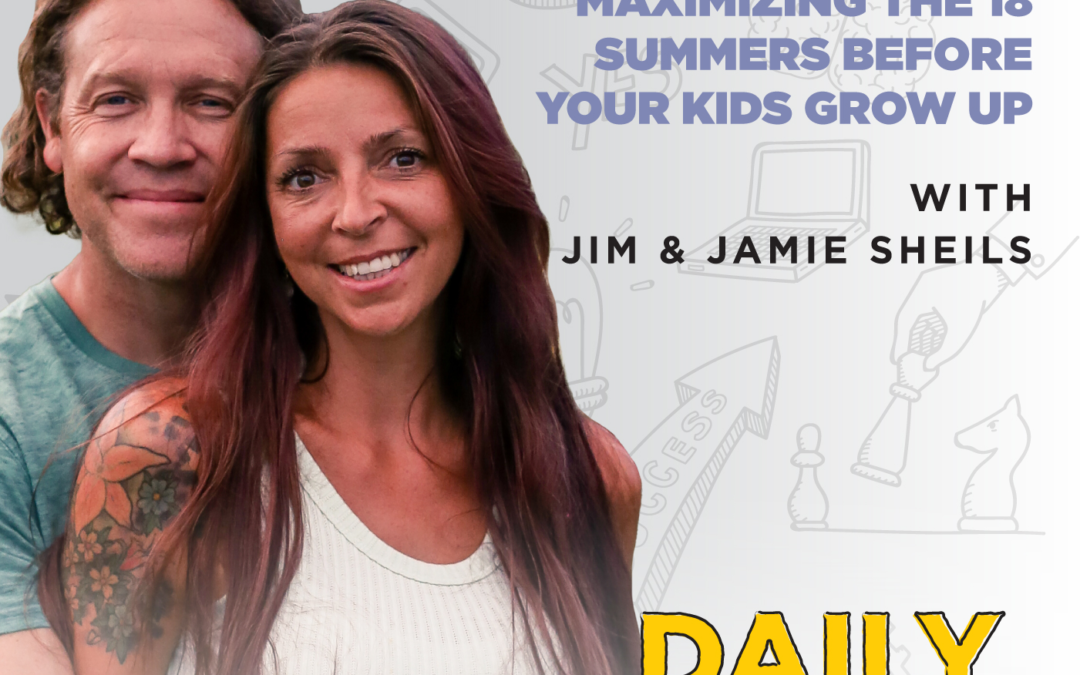 206. Maximizing the 18 Summers Before Your Kids Grow Up with Jim & Jamie Sheils