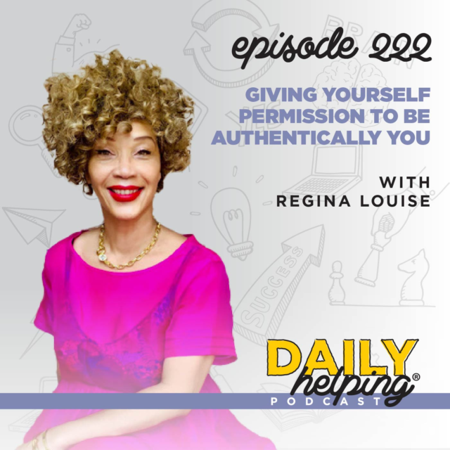 222. Giving Yourself Permission to Be Authentically You with Regina Louise