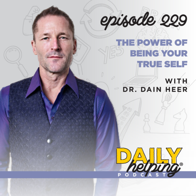 229. The Power of Being Your True Self with Dr. Dain Heer